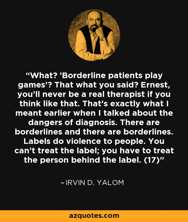 What? 'Borderline patients play games'? That what you said? Ernest, you'll never be a real therapist if you think like that. That's exactly what I meant earlier when I talked about the dangers of diagnosis. There are borderlines and there are borderlines. Labels do violence to people. You can't treat the label; you have to treat the person behind the label. (17) - Irvin D. Yalom