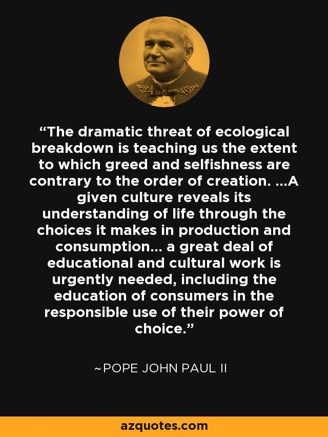 The dramatic threat of ecological breakdown is teaching us the extent to which greed and selfishness are contrary to the order of creation. ...A given culture reveals its understanding of life through the choices it makes in production and consumption... a great deal of educational and cultural work is urgently needed, including the education of consumers in the responsible use of their power of choice. - Pope John Paul II