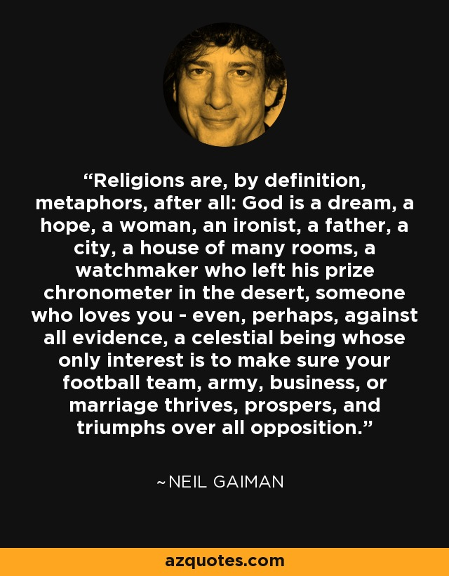 Religions are, by definition, metaphors, after all: God is a dream, a hope, a woman, an ironist, a father, a city, a house of many rooms, a watchmaker who left his prize chronometer in the desert, someone who loves you - even, perhaps, against all evidence, a celestial being whose only interest is to make sure your football team, army, business, or marriage thrives, prospers, and triumphs over all opposition. - Neil Gaiman