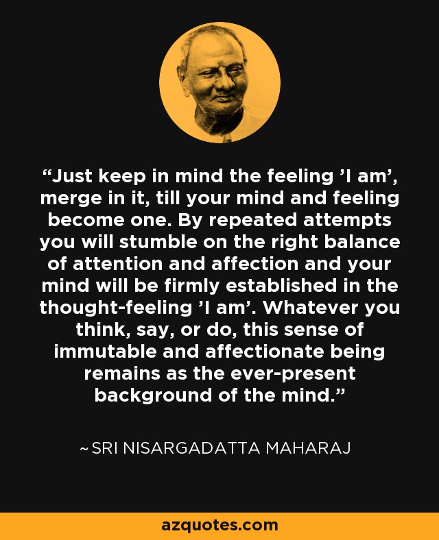 Just keep in mind the feeling 'I am', merge in it, till your mind and feeling become one. By repeated attempts you will stumble on the right balance of attention and affection and your mind will be firmly established in the thought-feeling 'I am'. Whatever you think, say, or do, this sense of immutable and affectionate being remains as the ever-present background of the mind. - Sri Nisargadatta Maharaj