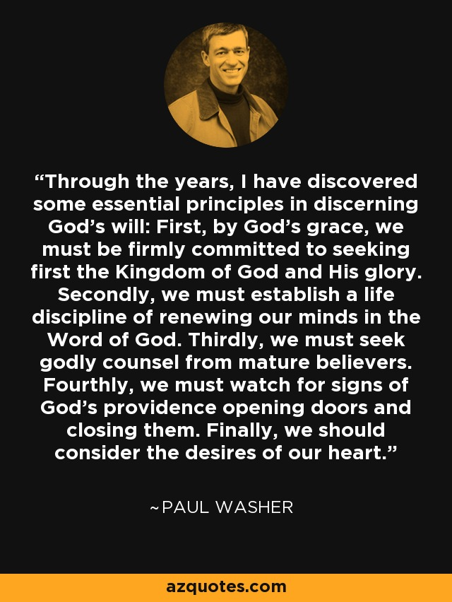 Through the years, I have discovered some essential principles in discerning God's will: First, by God's grace, we must be firmly committed to seeking first the Kingdom of God and His glory. Secondly, we must establish a life discipline of renewing our minds in the Word of God. Thirdly, we must seek godly counsel from mature believers. Fourthly, we must watch for signs of God's providence opening doors and closing them. Finally, we should consider the desires of our heart. - Paul Washer