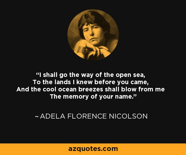 I shall go the way of the open sea, To the lands I knew before you came, And the cool ocean breezes shall blow from me The memory of your name. - Adela Florence Nicolson