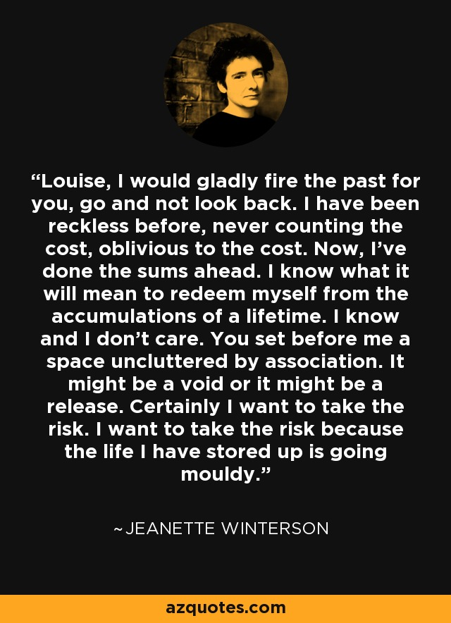 Louise, I would gladly fire the past for you, go and not look back. I have been reckless before, never counting the cost, oblivious to the cost. Now, I've done the sums ahead. I know what it will mean to redeem myself from the accumulations of a lifetime. I know and I don't care. You set before me a space uncluttered by association. It might be a void or it might be a release. Certainly I want to take the risk. I want to take the risk because the life I have stored up is going mouldy. - Jeanette Winterson