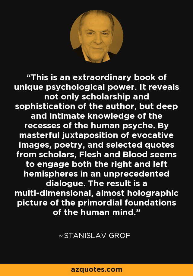 This is an extraordinary book of unique psychological power. It reveals not only scholarship and sophistication of the author, but deep and intimate knowledge of the recesses of the human psyche. By masterful juxtaposition of evocative images, poetry, and selected quotes from scholars, Flesh and Blood seems to engage both the right and left hemispheres in an unprecedented dialogue. The result is a multi-dimensional, almost holographic picture of the primordial foundations of the human mind. - Stanislav Grof