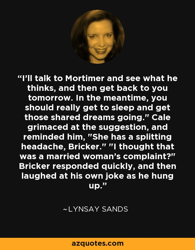 I'll talk to Mortimer and see what he thinks, and then get back to you tomorrow. In the meantime, you should really get to sleep and get those shared dreams going.