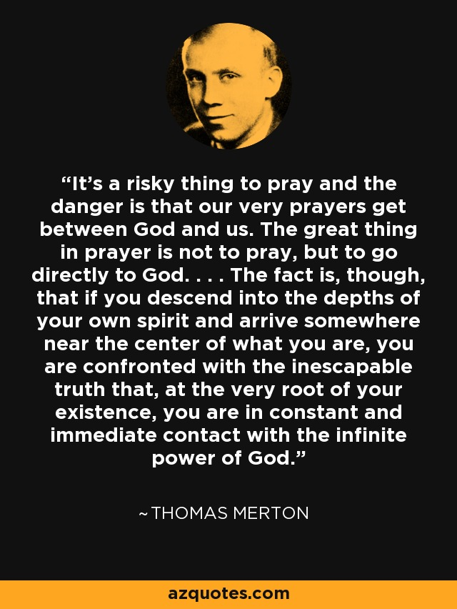 It's a risky thing to pray and the danger is that our very prayers get between God and us. The great thing in prayer is not to pray, but to go directly to God. . . . The fact is, though, that if you descend into the depths of your own spirit and arrive somewhere near the center of what you are, you are confronted with the inescapable truth that, at the very root of your existence, you are in constant and immediate contact with the infinite power of God. - Thomas Merton