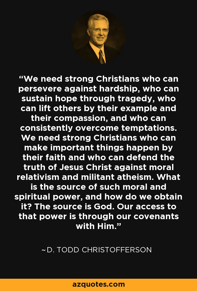 We need strong Christians who can persevere against hardship, who can sustain hope through tragedy, who can lift others by their example and their compassion, and who can consistently overcome temptations. We need strong Christians who can make important things happen by their faith and who can defend the truth of Jesus Christ against moral relativism and militant atheism. What is the source of such moral and spiritual power, and how do we obtain it? The source is God. Our access to that power is through our covenants with Him. - D. Todd Christofferson