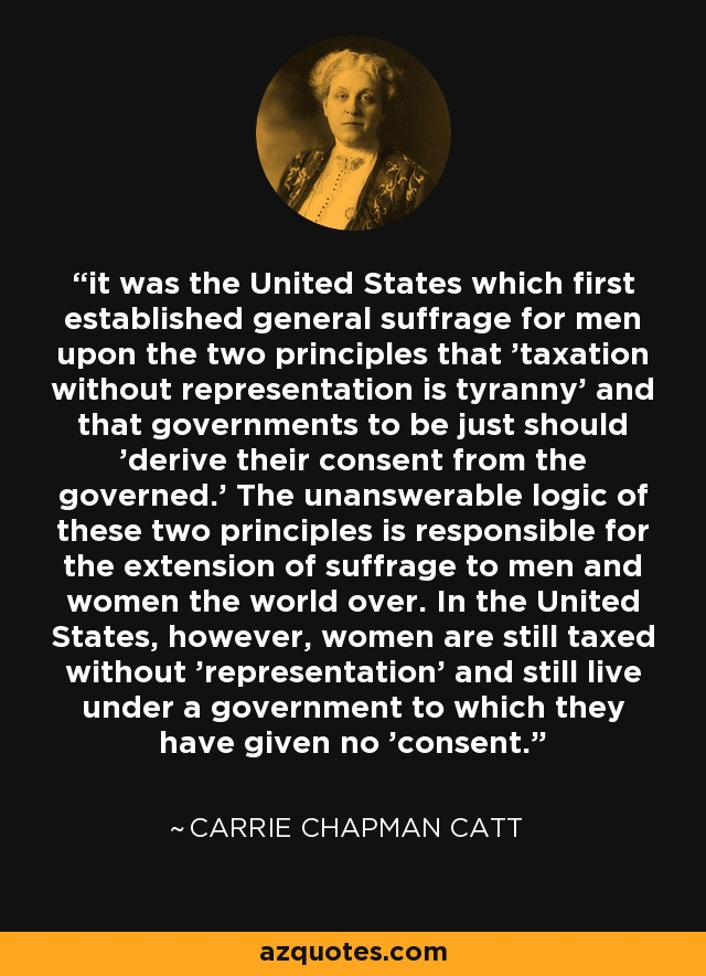 it was the United States which first established general suffrage for men upon the two principles that 'taxation without representation is tyranny' and that governments to be just should 'derive their consent from the governed.' The unanswerable logic of these two principles is responsible for the extension of suffrage to men and women the world over. In the United States, however, women are still taxed without 'representation' and still live under a government to which they have given no 'consent. - Carrie Chapman Catt