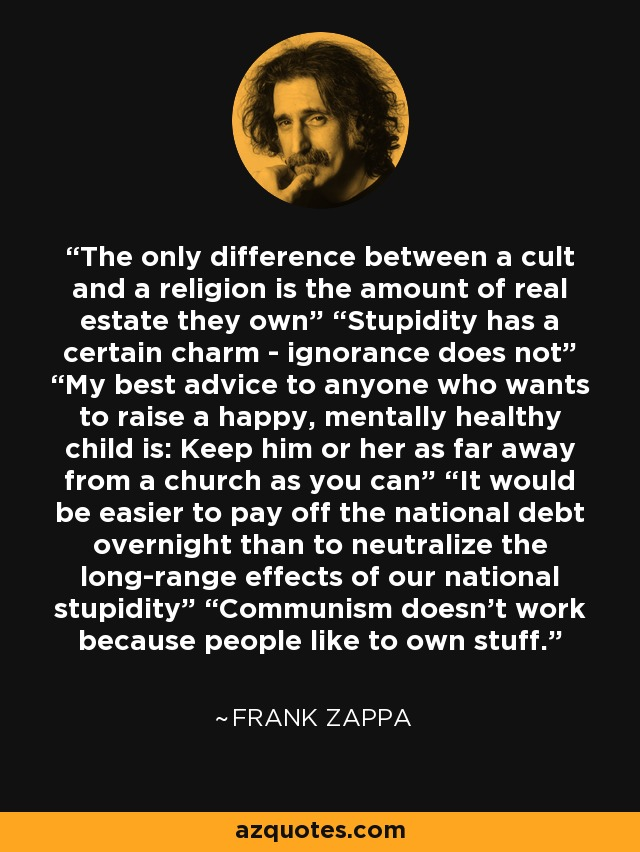"The only difference between a cult and a religion is the amount of real estate they own"" ""Stupidity has a certain charm - ignorance does not"" ""My best advice to anyone who wants to raise a happy, mentally healthy child is: Keep him or her as far away from a church as you can"" ""It would be easier to pay off the national debt overnight than to neutralize the long-range effects of our national stupidity"" ""Communism doesn't work because people like to own stuff. - Frank Zappa"