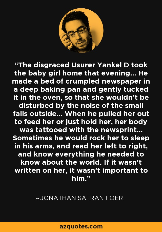 The disgraced Usurer Yankel D took the baby girl home that evening... He made a bed of crumpled newspaper in a deep baking pan and gently tucked it in the oven, so that she wouldn't be disturbed by the noise of the small falls outside... When he pulled her out to feed her or just hold her, her body was tattooed with the newsprint... Sometimes he would rock her to sleep in his arms, and read her left to right, and know everything he needed to know about the world. If it wasn't written on her, it wasn't important to him. - Jonathan Safran Foer