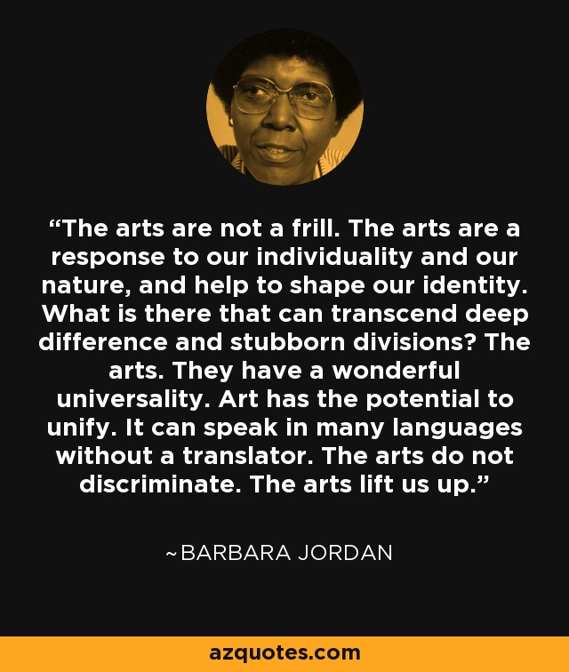 The arts are not a frill. The arts are a response to our individuality and our nature, and help to shape our identity. What is there that can transcend deep difference and stubborn divisions? The arts. They have a wonderful universality. Art has the potential to unify. It can speak in many languages without a translator. The arts do not discriminate. The arts lift us up. - Barbara Jordan