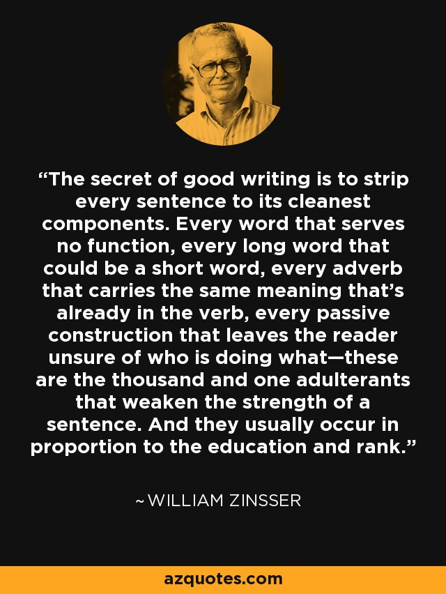 The secret of good writing is to strip every sentence to its cleanest components. Every word that serves no function, every long word that could be a short word, every adverb that carries the same meaning that's already in the verb, every passive construction that leaves the reader unsure of who is doing what—these are the thousand and one adulterants that weaken the strength of a sentence. And they usually occur in proportion to the education and rank. - William Zinsser