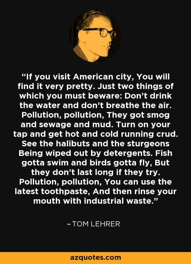 If you visit American city, You will find it very pretty. Just two things of which you must beware: Don't drink the water and don't breathe the air. Pollution, pollution, They got smog and sewage and mud. Turn on your tap and get hot and cold running crud. See the halibuts and the sturgeons Being wiped out by detergents. Fish gotta swim and birds gotta fly, But they don't last long if they try. Pollution, pollution, You can use the latest toothpaste, And then rinse your mouth with industrial waste. - Tom Lehrer
