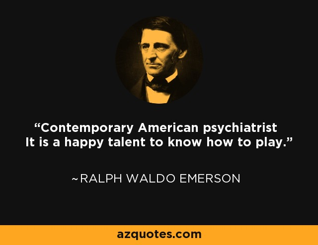 Contemporary American psychiatrist It is a happy talent to know how to play. - Ralph Waldo Emerson