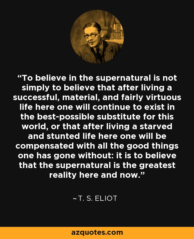 To believe in the supernatural is not simply to believe that after living a successful, material, and fairly virtuous life here one will continue to exist in the best-possible substitute for this world, or that after living a starved and stunted life here one will be compensated with all the good things one has gone without: it is to believe that the supernatural is the greatest reality here and now. - T. S. Eliot