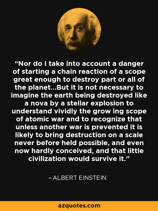 Nor do I take into account a danger of starting a chain reaction of a scope great enough to destroy part or all of the planet...But it is not necessary to imagine the earth being destroyed like a nova by a stellar explosion to understand vividly the grow ing scope of atomic war and to recognize that unless another war is prevented it is likely to bring destruction on a scale never before held possible, and even now hardly conceived, and that little civilization would survive it. - Albert Einstein