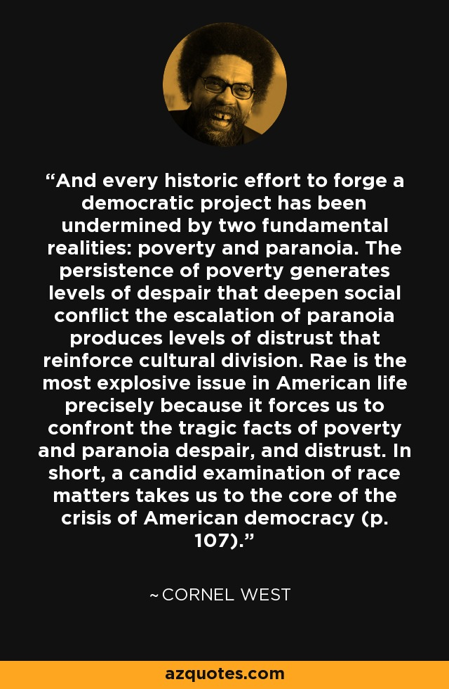 And every historic effort to forge a democratic project has been undermined by two fundamental realities: poverty and paranoia. The persistence of poverty generates levels of despair that deepen social conflict the escalation of paranoia produces levels of distrust that reinforce cultural division. Rae is the most explosive issue in American life precisely because it forces us to confront the tragic facts of poverty and paranoia despair, and distrust. In short, a candid examination of race matters takes us to the core of the crisis of American democracy (p. 107). - Cornel West