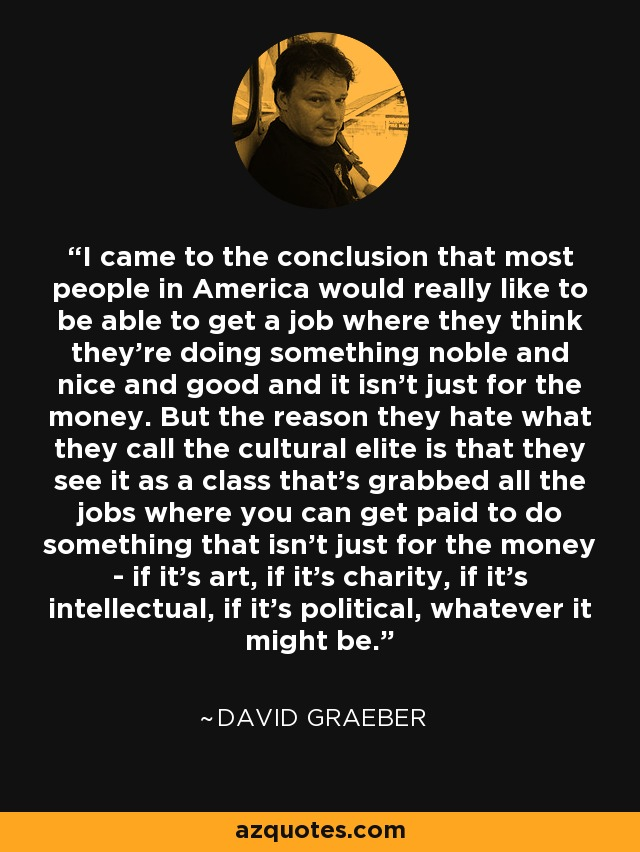 I came to the conclusion that most people in America would really like to be able to get a job where they think they're doing something noble and nice and good and it isn't just for the money. But the reason they hate what they call the cultural elite is that they see it as a class that's grabbed all the jobs where you can get paid to do something that isn't just for the money - if it's art, if it's charity, if it's intellectual, if it's political, whatever it might be. - David Graeber