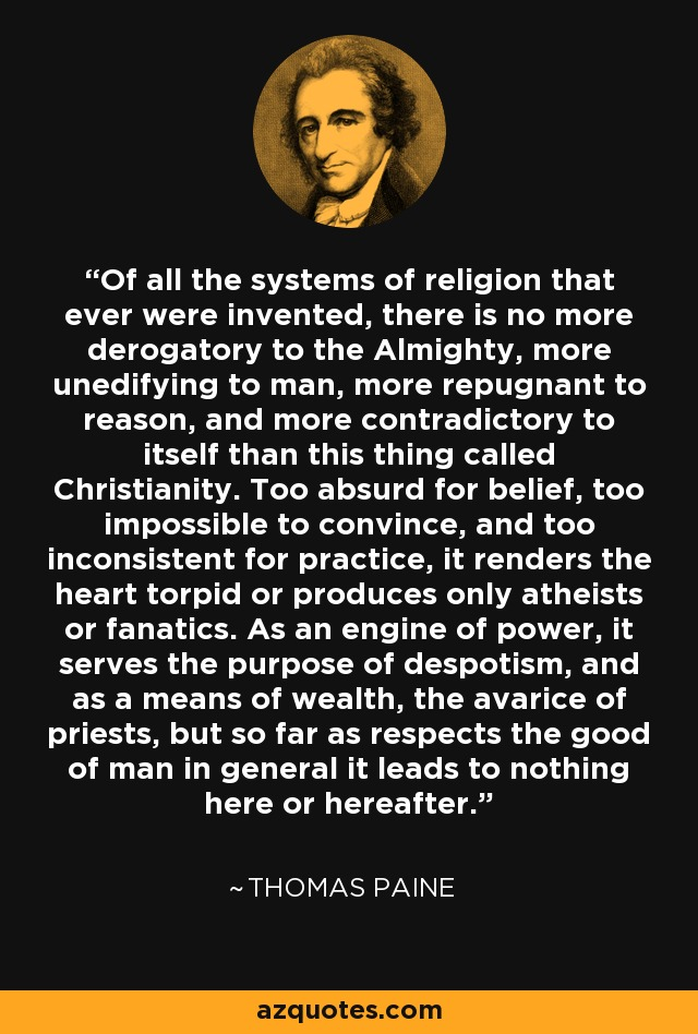Of all the systems of religion that ever were invented, there is no more derogatory to the Almighty, more unedifying to man, more repugnant to reason, and more contradictory to itself than this thing called Christianity. Too absurd for belief, too impossible to convince, and too inconsistent for practice, it renders the heart torpid or produces only atheists or fanatics. As an engine of power, it serves the purpose of despotism, and as a means of wealth, the avarice of priests, but so far as respects the good of man in general it leads to nothing here or hereafter. - Thomas Paine