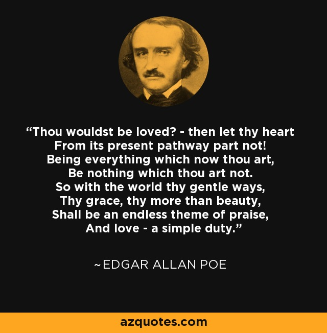 Thou wouldst be loved? - then let thy heart From its present pathway part not! Being everything which now thou art, Be nothing which thou art not. So with the world thy gentle ways, Thy grace, thy more than beauty, Shall be an endless theme of praise, And love - a simple duty. - Edgar Allan Poe