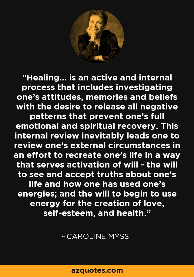 Healing... is an active and internal process that includes investigating one's attitudes, memories and beliefs with the desire to release all negative patterns that prevent one's full emotional and spiritual recovery. This internal review inevitably leads one to review one's external circumstances in an effort to recreate one's life in a way that serves activation of will - the will to see and accept truths about one's life and how one has used one's energies; and the will to begin to use energy for the creation of love, self-esteem, and health. - Caroline Myss
