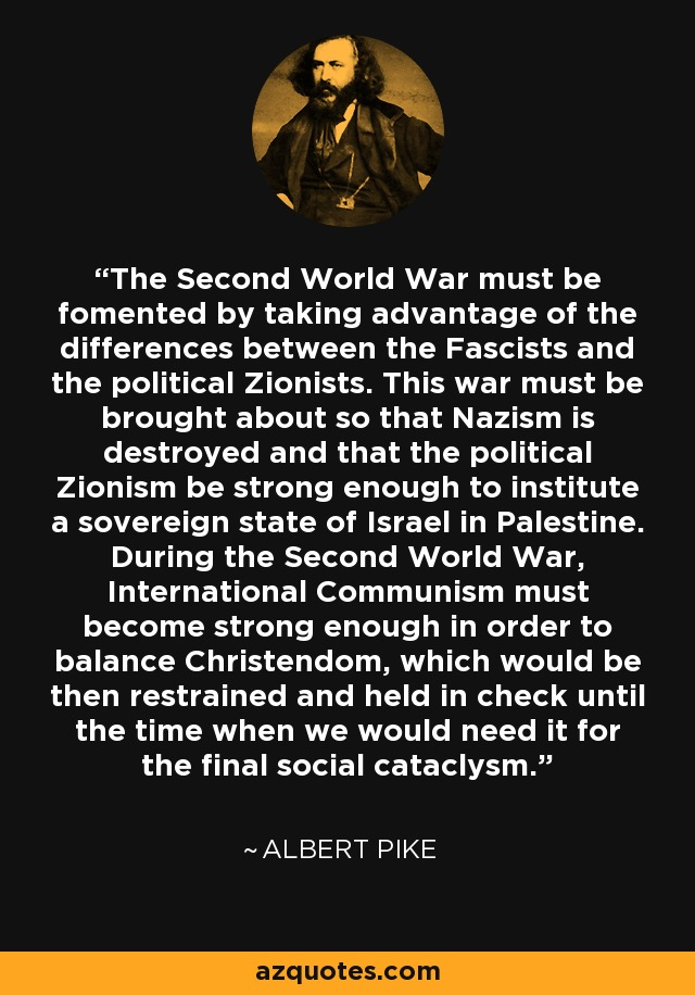 The Second World War must be fomented by taking advantage of the differences between the Fascists and the political Zionists. This war must be brought about so that Nazism is destroyed and that the political Zionism be strong enough to institute a sovereign state of Israel in Palestine. During the Second World War, International Communism must become strong enough in order to balance Christendom, which would be then restrained and held in check until the time when we would need it for the final social cataclysm. - Albert Pike