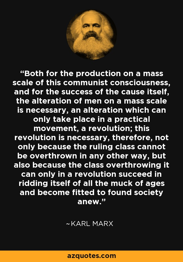 Both for the production on a mass scale of this communist consciousness, and for the success of the cause itself, the alteration of men on a mass scale is necessary, an alteration which can only take place in a practical movement, a revolution; this revolution is necessary, therefore, not only because the ruling class cannot be overthrown in any other way, but also because the class overthrowing it can only in a revolution succeed in ridding itself of all the muck of ages and become fitted to found society anew. - Karl Marx