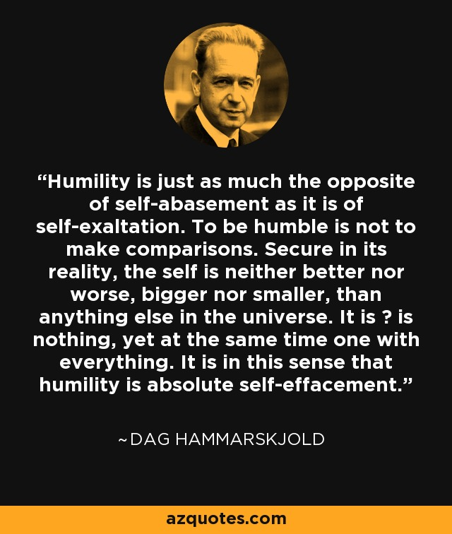 Humility is just as much the opposite of self-abasement as it is of self-exaltation. To be humble is not to make comparisons. Secure in its reality, the self is neither better nor worse, bigger nor smaller, than anything else in the universe. It is ? is nothing, yet at the same time one with everything. It is in this sense that humility is absolute self-effacement. - Dag Hammarskjold