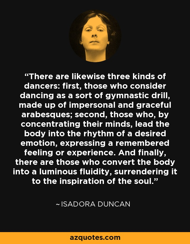 There are likewise three kinds of dancers: first, those who consider dancing as a sort of gymnastic drill, made up of impersonal and graceful arabesques; second, those who, by concentrating their minds, lead the body into the rhythm of a desired emotion, expressing a remembered feeling or experience. And finally, there are those who convert the body into a luminous fluidity, surrendering it to the inspiration of the soul. - Isadora Duncan