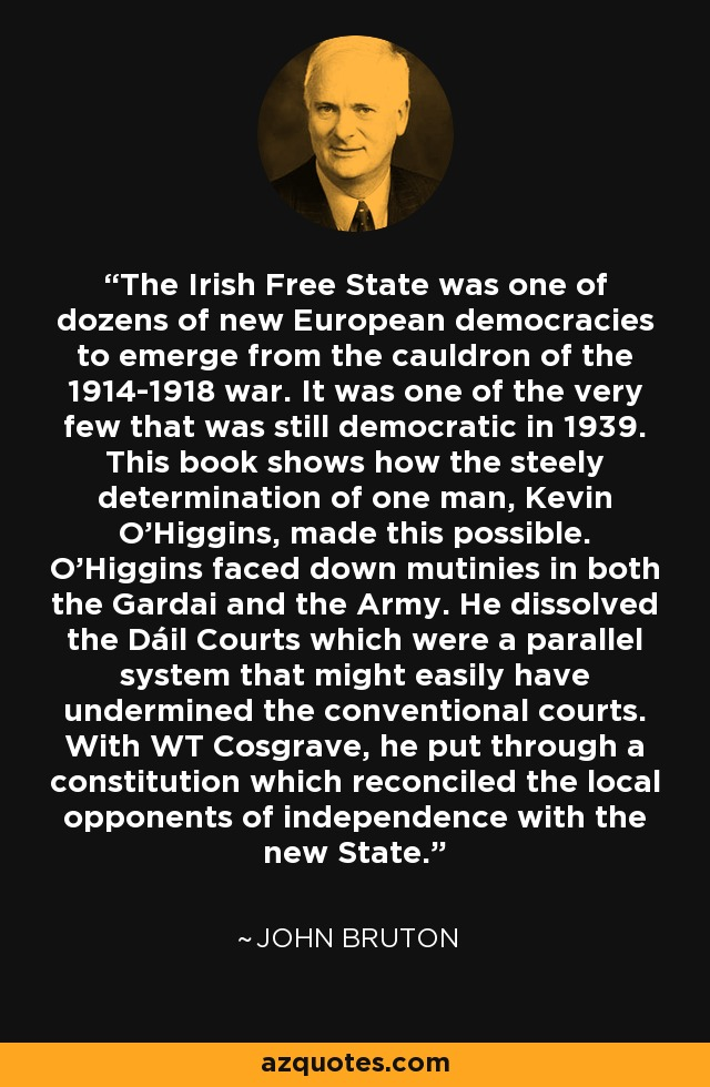 The Irish Free State was one of dozens of new European democracies to emerge from the cauldron of the 1914-1918 war. It was one of the very few that was still democratic in 1939. This book shows how the steely determination of one man, Kevin O'Higgins, made this possible. O'Higgins faced down mutinies in both the Gardai and the Army. He dissolved the Dáil Courts which were a parallel system that might easily have undermined the conventional courts. With WT Cosgrave, he put through a constitution which reconciled the local opponents of independence with the new State. - John Bruton
