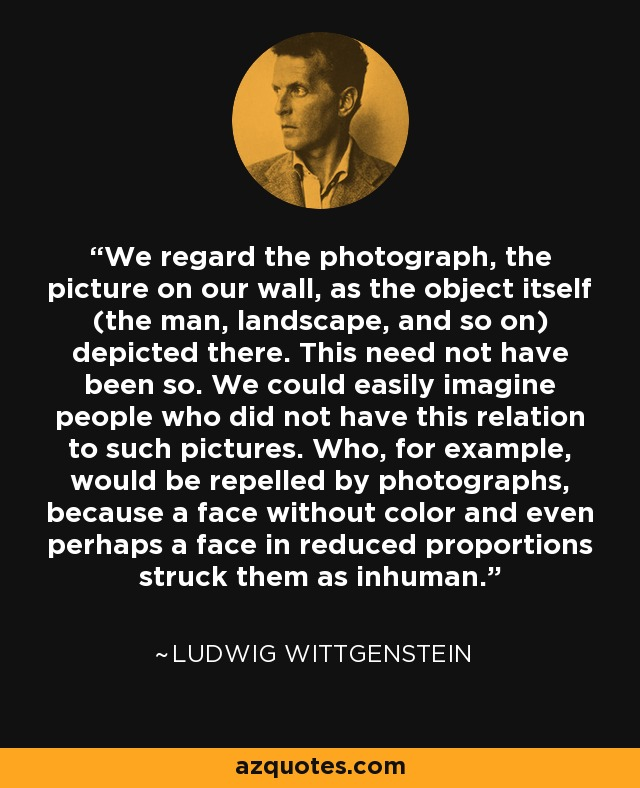 We regard the photograph, the picture on our wall, as the object itself (the man, landscape, and so on) depicted there. This need not have been so. We could easily imagine people who did not have this relation to such pictures. Who, for example, would be repelled by photographs, because a face without color and even perhaps a face in reduced proportions struck them as inhuman. - Ludwig Wittgenstein
