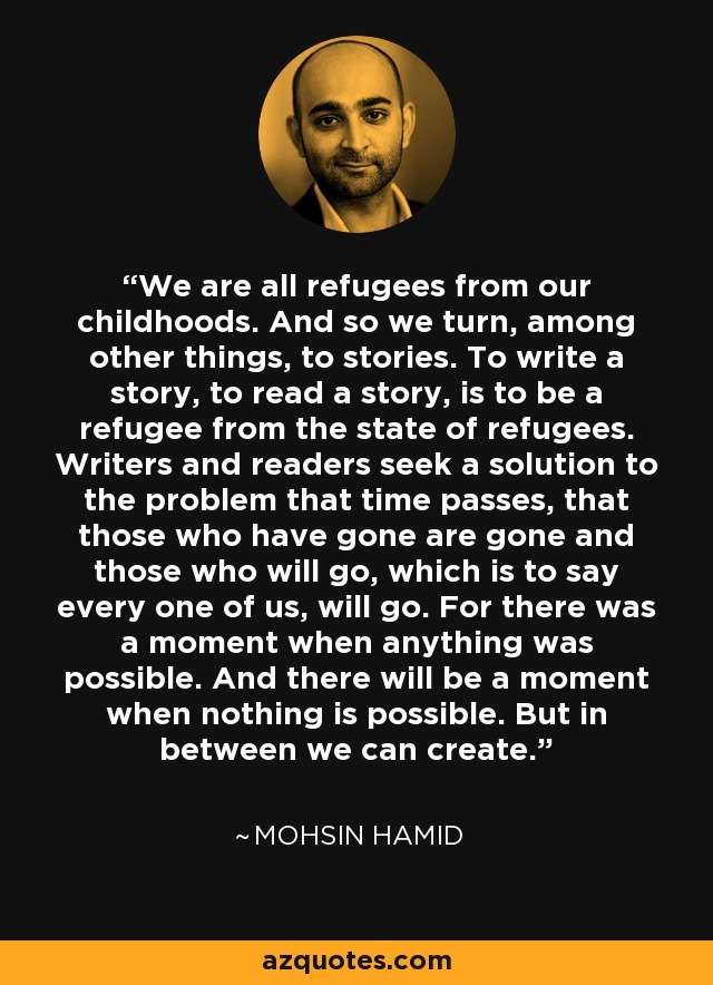 We are all refugees from our childhoods. And so we turn, among other things, to stories. To write a story, to read a story, is to be a refugee from the state of refugees. Writers and readers seek a solution to the problem that time passes, that those who have gone are gone and those who will go, which is to say every one of us, will go. For there was a moment when anything was possible. And there will be a moment when nothing is possible. But in between we can create. - Mohsin Hamid