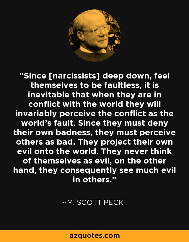 Since [narcissists] deep down, feel themselves to be faultless, it is inevitable that when they are in conflict with the world they will invariably perceive the conflict as the world's fault. Since they must deny their own badness, they must perceive others as bad. They project their own evil onto the world. They never think of themselves as evil, on the other hand, they consequently see much evil in others. - M. Scott Peck