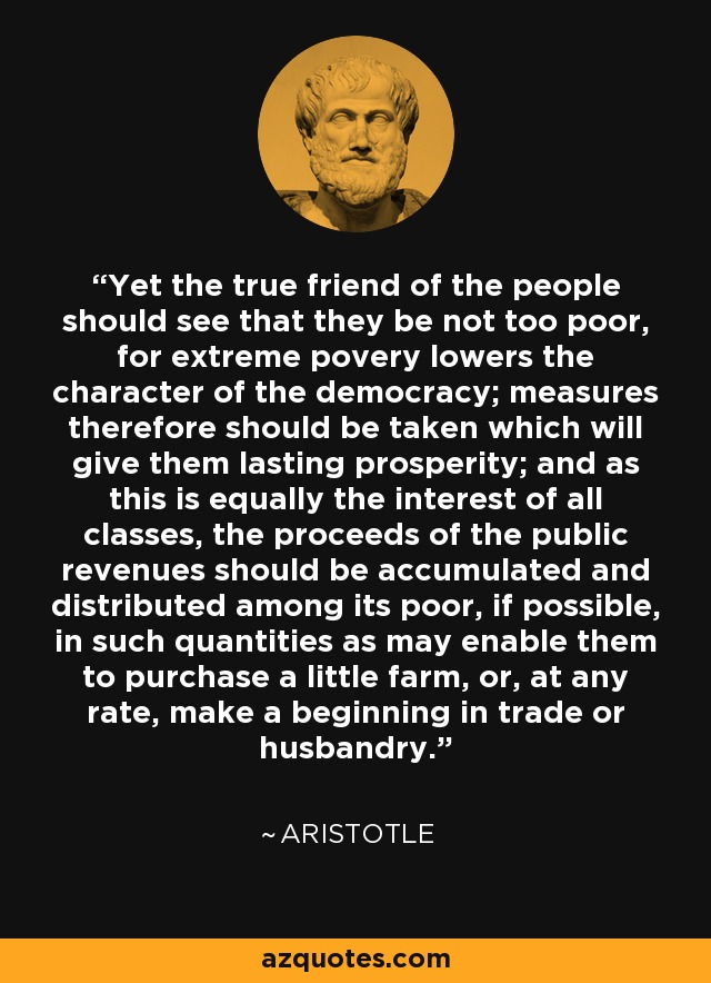 Yet the true friend of the people should see that they be not too poor, for extreme povery lowers the character of the democracy; measures therefore should be taken which will give them lasting prosperity; and as this is equally the interest of all classes, the proceeds of the public revenues should be accumulated and distributed among its poor, if possible, in such quantities as may enable them to purchase a little farm, or, at any rate, make a beginning in trade or husbandry. - Aristotle