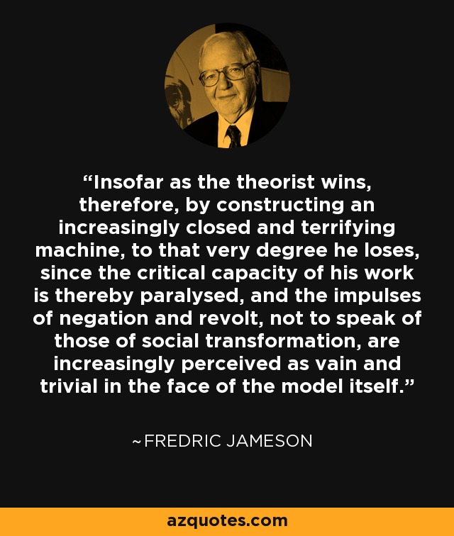 Insofar as the theorist wins, therefore, by constructing an increasingly closed and terrifying machine, to that very degree he loses, since the critical capacity of his work is thereby paralysed, and the impulses of negation and revolt, not to speak of those of social transformation, are increasingly perceived as vain and trivial in the face of the model itself. - Fredric Jameson