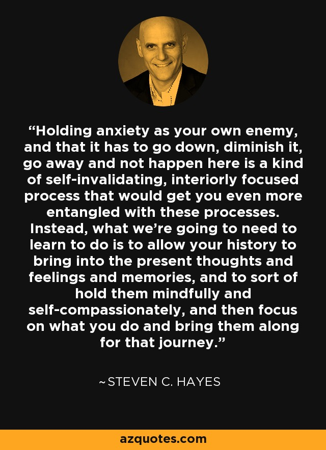 Holding anxiety as your own enemy, and that it has to go down, diminish it, go away and not happen here is a kind of self-invalidating, interiorly focused process that would get you even more entangled with these processes. Instead, what we're going to need to learn to do is to allow your history to bring into the present thoughts and feelings and memories, and to sort of hold them mindfully and self-compassionately, and then focus on what you do and bring them along for that journey. - Steven C. Hayes