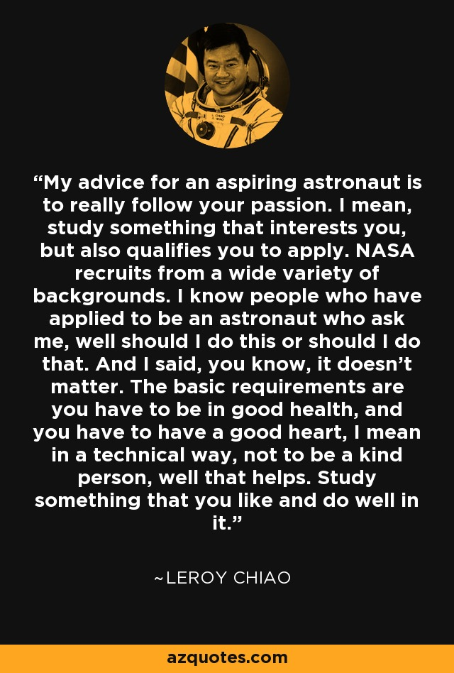 My advice for an aspiring astronaut is to really follow your passion. I mean, study something that interests you, but also qualifies you to apply. NASA recruits from a wide variety of backgrounds. I know people who have applied to be an astronaut who ask me, well should I do this or should I do that. And I said, you know, it doesn't matter. The basic requirements are you have to be in good health, and you have to have a good heart, I mean in a technical way, not to be a kind person, well that helps. Study something that you like and do well in it. - Leroy Chiao