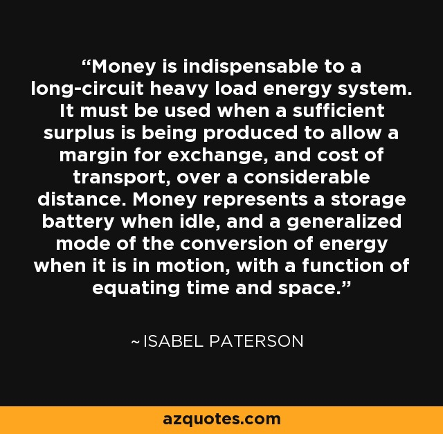 Money is indispensable to a long-circuit heavy load energy system. It must be used when a sufficient surplus is being produced to allow a margin for exchange, and cost of transport, over a considerable distance. Money represents a storage battery when idle, and a generalized mode of the conversion of energy when it is in motion, with a function of equating time and space. - Isabel Paterson
