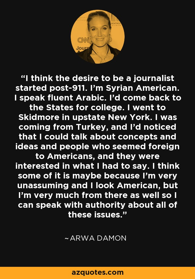 I think the desire to be a journalist started post-911. I'm Syrian American. I speak fluent Arabic. I'd come back to the States for college. I went to Skidmore in upstate New York. I was coming from Turkey, and I'd noticed that I could talk about concepts and ideas and people who seemed foreign to Americans, and they were interested in what I had to say. I think some of it is maybe because I'm very unassuming and I look American, but I'm very much from there as well so I can speak with authority about all of these issues. - Arwa Damon