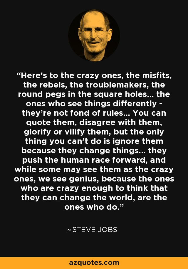 Here's to the crazy ones, the misfits, the rebels, the troublemakers, the round pegs in the square holes... the ones who see things differently - they're not fond of rules... You can quote them, disagree with them, glorify or vilify them, but the only thing you can't do is ignore them because they change things... they push the human race forward, and while some may see them as the crazy ones, we see genius, because the ones who are crazy enough to think that they can change the world, are the ones who do. - Steve Jobs
