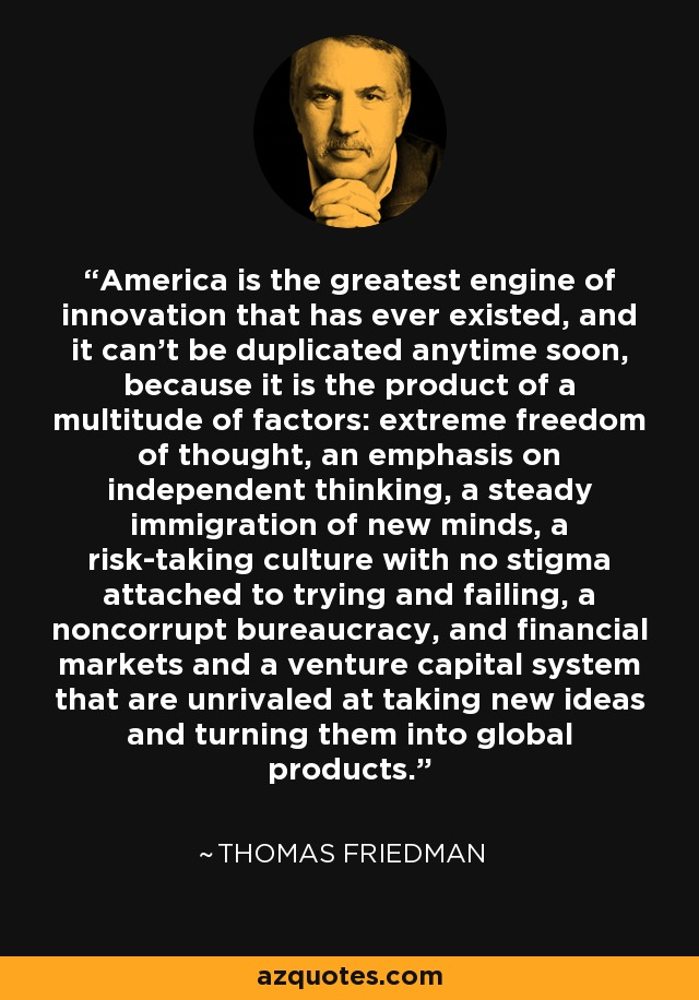 America is the greatest engine of innovation that has ever existed, and it can't be duplicated anytime soon, because it is the product of a multitude of factors: extreme freedom of thought, an emphasis on independent thinking, a steady immigration of new minds, a risk-taking culture with no stigma attached to trying and failing, a noncorrupt bureaucracy, and financial markets and a venture capital system that are unrivaled at taking new ideas and turning them into global products. - Thomas Friedman