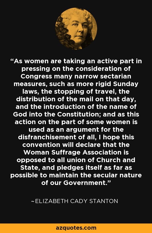 As women are taking an active part in pressing on the consideration of Congress many narrow sectarian measures, such as more rigid Sunday laws, the stopping of travel, the distribution of the mail on that day, and the introduction of the name of God into the Constitution; and as this action on the part of some women is used as an argument for the disfranchisement of all, I hope this convention will declare that the Woman Suffrage Association is opposed to all union of Church and State, and pledges itself as far as possible to maintain the secular nature of our Government. - Elizabeth Cady Stanton