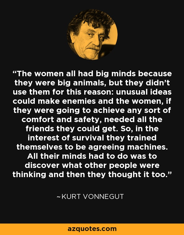 The women all had big minds because they were big animals, but they didn't use them for this reason: unusual ideas could make enemies and the women, if they were going to achieve any sort of comfort and safety, needed all the friends they could get. So, in the interest of survival they trained themselves to be agreeing machines. All their minds had to do was to discover what other people were thinking and then they thought it too. - Kurt Vonnegut