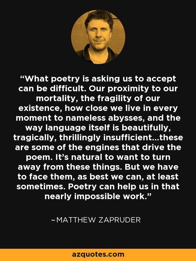 What poetry is asking us to accept can be difficult. Our proximity to our mortality, the fragility of our existence, how close we live in every moment to nameless abysses, and the way language itself is beautifully, tragically, thrillingly insufficient...these are some of the engines that drive the poem. It's natural to want to turn away from these things. But we have to face them, as best we can, at least sometimes. Poetry can help us in that nearly impossible work. - Matthew Zapruder