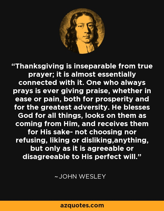 Thanksgiving is inseparable from true prayer; it is almost essentially connected with it. One who always prays is ever giving praise, whether in ease or pain, both for prosperity and for the greatest adversity. He blesses God for all things, looks on them as coming from Him, and receives them for His sake- not choosing nor refusing, liking or disliking,anything, but only as it is agreeable or disagreeable to His perfect will. - John Wesley