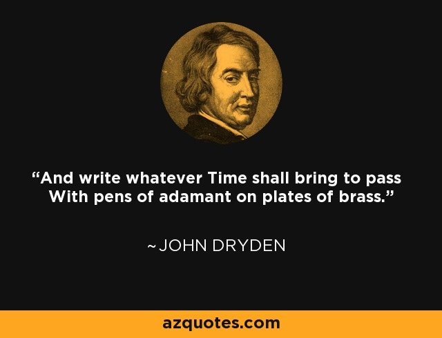 And write whatever Time shall bring to pass With pens of adamant on plates of brass. - John Dryden