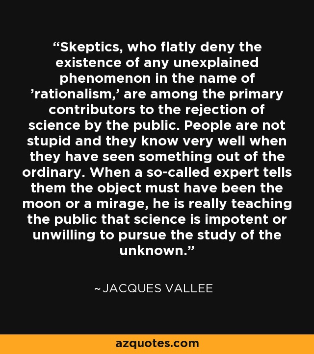 Skeptics, who flatly deny the existence of any unexplained phenomenon in the name of 'rationalism,' are among the primary contributors to the rejection of science by the public. People are not stupid and they know very well when they have seen something out of the ordinary. When a so-called expert tells them the object must have been the moon or a mirage, he is really teaching the public that science is impotent or unwilling to pursue the study of the unknown. - Jacques Vallee