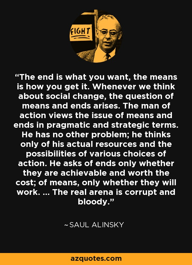 The end is what you want, the means is how you get it. Whenever we think about social change, the question of means and ends arises. The man of action views the issue of means and ends in pragmatic and strategic terms. He has no other problem; he thinks only of his actual resources and the possibilities of various choices of action. He asks of ends only whether they are achievable and worth the cost; of means, only whether they will work. ... The real arena is corrupt and bloody. - Saul Alinsky