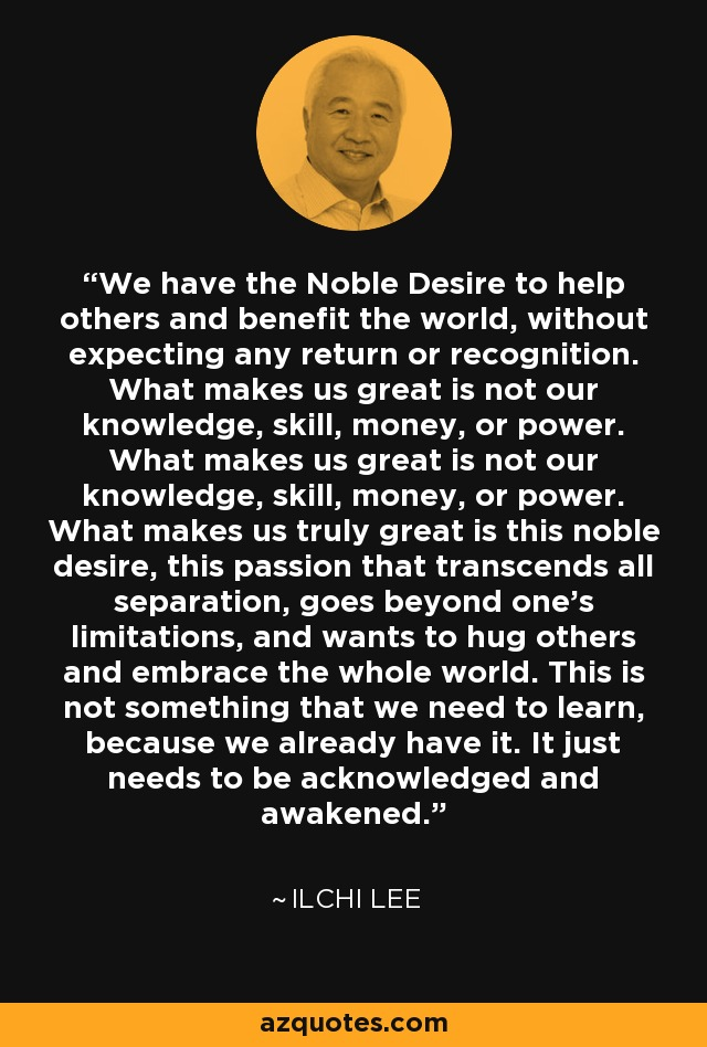 We have the Noble Desire to help others and benefit the world, without expecting any return or recognition. What makes us great is not our knowledge, skill, money, or power. What makes us great is not our knowledge, skill, money, or power. What makes us truly great is this noble desire, this passion that transcends all separation, goes beyond one's limitations, and wants to hug others and embrace the whole world. This is not something that we need to learn, because we already have it. It just needs to be acknowledged and awakened. - Ilchi Lee