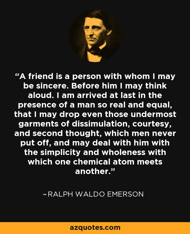 A friend is a person with whom I may be sincere. Before him I may think aloud. I am arrived at last in the presence of a man so real and equal, that I may drop even those undermost garments of dissimulation, courtesy, and second thought, which men never put off, and may deal with him with the simplicity and wholeness with which one chemical atom meets another. - Ralph Waldo Emerson